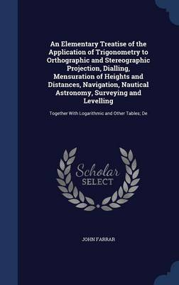 An Elementary Treatise of the Application of Trigonometry to Orthographic and Stereographic Projection, Dialling, Mensuration of Heights and Distances, Navigation, Nautical Astronomy, Surveying and Levelling: Together with Logarithmic and Other Tables; de