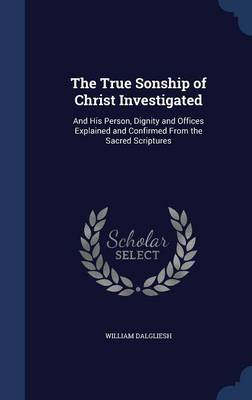 The True Sonship of Christ Investigated: And His Person, Dignity and Offices Explained and Confirmed from the Sacred Scriptures