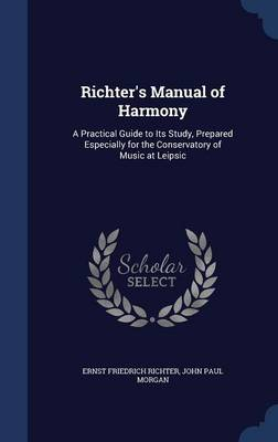 Richter's Manual of Harmony: A Practical Guide to Its Study, Prepared Especially for the Conservatory of Music at Leipsic