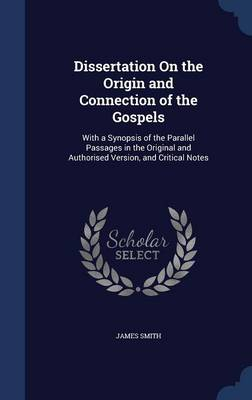 Dissertation on the Origin and Connection of the Gospels: With a Synopsis of the Parallel Passages in the Original and Authorised Version, and Critical Notes