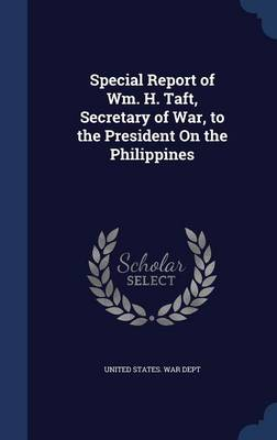 Special Report of Wm. H. Taft, Secretary of War, to the President on the Philippines
