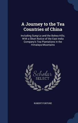 A Journey to the Tea Countries of China: Including Sung-Lo and the Bohea Hills; With a Short Notice of the East India Company's Tea Plantations in the Himalaya Mountains