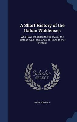 A Short History of the Italian Waldenses: Who Have Inhabited the Valleys of the Cottian Alps from Ancient Times to the Present