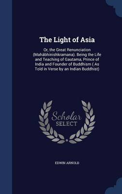 The Light of Asia: Or, the Great Renunciation (Mahabhinishkramana). Being the Life and Teaching of Gautama, Prince of India and Founder of Buddhism ( as Told in Verse by an Indian Buddhist)