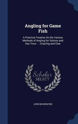 Angling for Game Fish: A Practical Treatise on the Various Methods of Angling for Salmon and Sea Trout ...: Grayling and Char