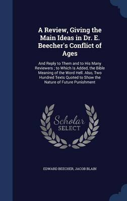 A Review, Giving the Main Ideas in Dr. E. Beecher's Conflict of Ages: And Reply to Them and to His Many Reviewers; To Which Is Added, the Bible Meaning of the Word Hell. Also, Two Hundred Texts Quoted to Show the Nature of Future Punishment