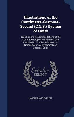 Illustrations of the Centimetre-Gramme-Second (C.G.S.) System of Units: Based on the Recommendations of the Committee Appointed by the British Association for the Selection and Nomenclature of Dynamical and Electrical Units