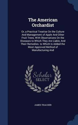 The American Orchardist: Or, a Practical Treatise on the Culture and Management of Apple and Other Fruit Trees, with Observations on the Diseases to Which They Are Liable, and Their Remedies. to Which Is Added the Most Approved Method of Manufacturing and