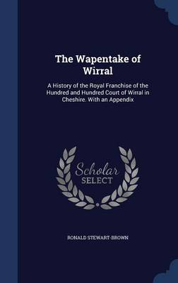 The Wapentake of Wirral: A History of the Royal Franchise of the Hundred and Hundred Court of Wirral in Cheshire. with an Appendix