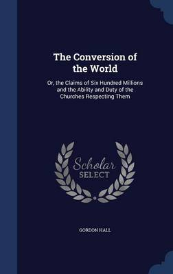 The Conversion of the World: Or, the Claims of Six Hundred Millions and the Ability and Duty of the Churches Respecting Them