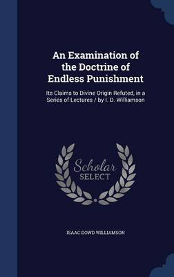 An Examination of the Doctrine of Endless Punishment: Its Claims to Divine Origin Refuted, in a Series of Lectures / By I. D. Williamson