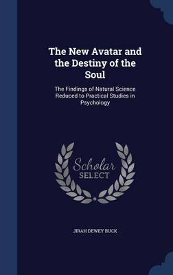 The New Avatar and the Destiny of the Soul: The Findings of Natural Science Reduced to Practical Studies in Psychology