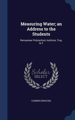 Measuring Water; An Address to the Students: Rensselaer Polytechnic Institute, Troy, N.y