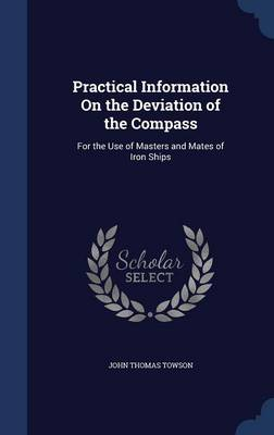 Practical Information on the Deviation of the Compass: For the Use of Masters and Mates of Iron Ships