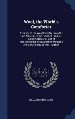 Wool, the World's Comforter: A Survey of the Wool Industry from the Raw Material to the Finished Product, Including Descriptions of Manufacturing and Marketing Methods and a Dictionary of Wool Fabrics