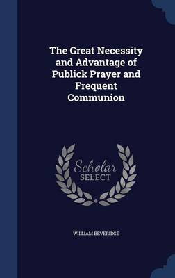 The Great Necessity and Advantage of Publick Prayer and Frequent Communion