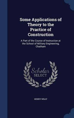 Some Applications of Theory to the Practice of Construction: A Part of the Course of Instruction at the School of Military Engineering, Chatham