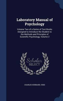 Laboratory Manual of Psychology: Volume Two of a Series of Text-Books Designed to Introduce the Student to the Methods and Principles of Scientific Psychology, Volume 2