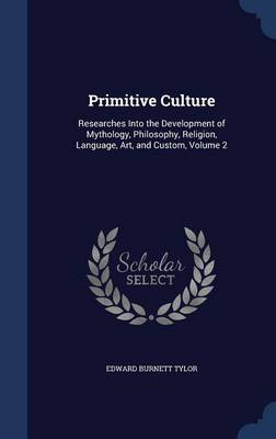 Primitive Culture: Researches Into the Development of Mythology, Philosophy, Religion, Language, Art, and Custom, Volume 2