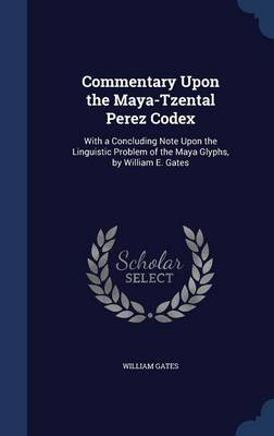 Commentary Upon the Maya-Tzental Perez Codex: With a Concluding Note Upon the Linguistic Problem of the Maya Glyphs, by William E. Gates