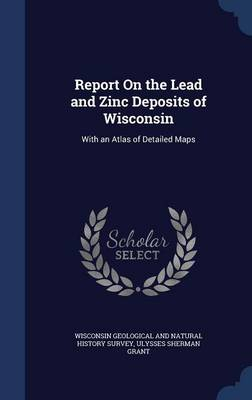 Report on the Lead and Zinc Deposits of Wisconsin: With an Atlas of Detailed Maps