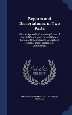 Reports and Dissertations, in Two Parts: With an Appendix Containing Forms of Special Pleadings in Several Cases, Forms of Recognizances, of Justices Records, and of Warrants of Commitment