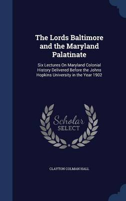 The Lords Baltimore and the Maryland Palatinate: Six Lectures on Maryland Colonial History Delivered Before the Johns Hopkins University in the Year 1902