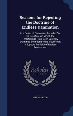 Reasons for Rejecting the Doctrine of Endless Damnation: In a Series of Discourses Founded on the Scriptures in Which the Threatenings Have Been Carefully Examined and Found to Be Insufficient to Support the Faith of Endless Punishment