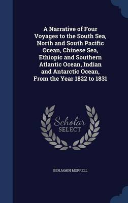 A Narrative of Four Voyages to the South Sea, North and South Pacific Ocean, Chinese Sea, Ethiopic and Southern Atlantic Ocean, Indian and Antarctic Ocean, from the Year 1822 to 1831