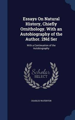 Essays on Natural History, Chiefly Ornithology. with an Autobiography of the Author. 2nd Ser: With a Continuation of the Autobiography