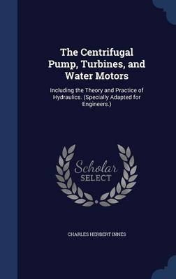 The Centrifugal Pump, Turbines, and Water Motors: Including the Theory and Practice of Hydraulics. (Specially Adapted for Engineers.)