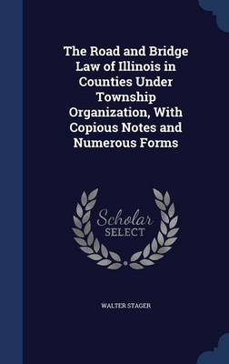 The Road and Bridge Law of Illinois in Counties Under Township Organization, with Copious Notes and Numerous Forms