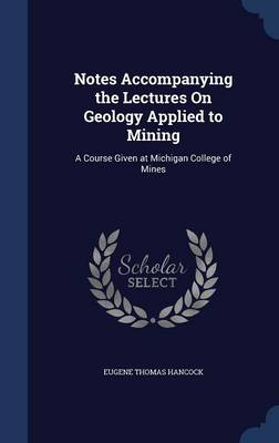 Notes Accompanying the Lectures on Geology Applied to Mining: A Course Given at Michigan College of Mines