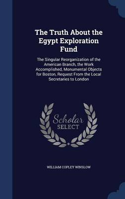 The Truth about the Egypt Exploration Fund: The Singular Reorganization of the American Branch, the Work Accomplished, Monumental Objects for Boston, Request from the Local Secretaries to London