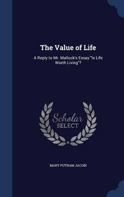 The Value of Life: A Reply to Mr. Mallock's Essay Is Life Worth Living?