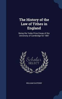 The History of the Law of Tithes in England: Being the Yorke Prize Essay of the University of Cambridge for 1887