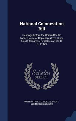 National Colonization Bill: Hearings Before the Committee on Labor, House of Representatives, Sixty-Fourth Congress, First Session, on H. R. 11329