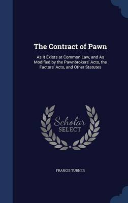 The Contract of Pawn: As It Exists at Common Law, and as Modified by the Pawnbrokers' Acts, the Factors' Acts, and Other Statutes