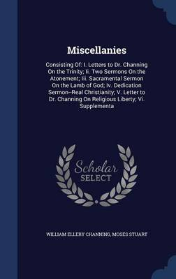Miscellanies: Consisting Of: I. Letters to Dr. Channing on the Trinity; II. Two Sermons on the Atonement; III. Sacramental Sermon on the Lamb of God; IV. Dedication Sermon--Real Christianity; V. Letter to Dr. Channing on Religious Liberty; VI. Supplementa