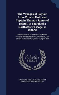 The Voyages of Captain Luke Foxe of Hull, and Captain Thomas James of Bristol, in Search of a Northwest Passage, in 1631-32: With Narratives of the Earlier Northwest Voyages of Frobisher, Davis, Weymouth, Hall, Knight, Hudson, Button, Gibbons, Bylot, Bafl