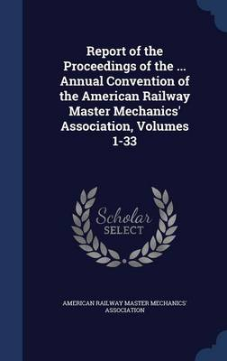 Report of the Proceedings of the ... Annual Convention of the American Railway Master Mechanics' Association, Volumes 1-33