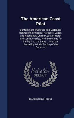 The American Coast Pilot: Containing the Courses and Distances Between the Principal Harbours, Capes, and Headlands, on the Coast of North and South America; With Directions for Sailing Into the Same ... with the Prevailing Winds, Setting of the Currents,