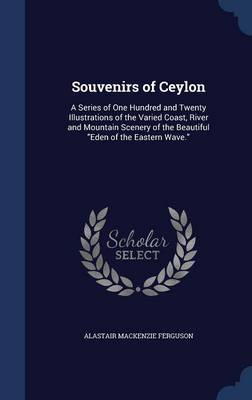 Souvenirs of Ceylon: A Series of One Hundred and Twenty Illustrations of the Varied Coast, River and Mountain Scenery of the Beautiful Eden of the Eastern Wave.