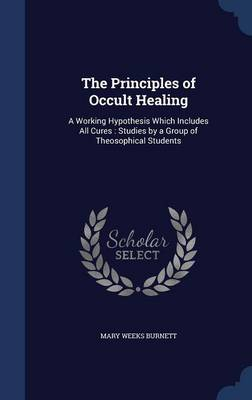 The Principles of Occult Healing: A Working Hypothesis Which Includes All Cures: Studies by a Group of Theosophical Students