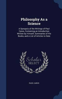 Philosophy as a Science: A Synopsis of the Writings of Paul Carus, Containing an Introduction Written by Himself, Summaries of His Books, and a List of Articles to Date