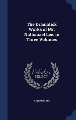 The Dramatick Works of Mr. Nathanael Lee. in Three Volumes