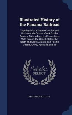 Illustrated History of the Panama Railroad: Together with a Traveler's Guide and Business Man's Hand-Book for the Panama Railroad and Its Connections with Europe, the United States, the North and South Atlantic and Pacific Coasts, China, Australia, and Ja
