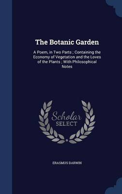 The Botanic Garden: A Poem, in Two Parts; Containing the Economy of Vegetation and the Loves of the Plants; With Philosophical Notes
