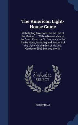 The American Light-House Guide: With Sailing Directions, for the Use of the Mariner ...: With a General View of the Coast from the St. Lawrence to the Rio de Norte, Including and Account of the Lights on the Gulf of Mexico, Carribean [Sic] Sea, and the So