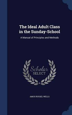 The Ideal Adult Class in the Sunday-School: A Manual of Principles and Methods